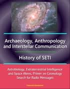 Archaeology, Anthropology, and Interstellar Communication, History of SETI, Astrobiology, Extraterrestrial Intelligence and Space Aliens, Primer on Cosmology, Search for Radio Messages eBook by Progressive Management