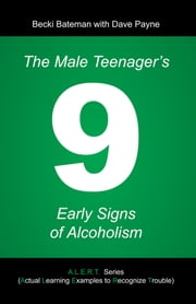 The Male Teenager's 9 Early Signs of Alcoholism ebook by Becki Bateman; Dave Payne