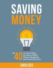 Saving Money: The 40 Tip Cheat Sheet for Peace of Mind, Effective Budgeting and Financial Success ebook by Zach Lees