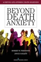 Beyond Death Anxiety - Achieving Life-Affirming Death Awareness ebook by Dr. Robert Firestone, PhD, Dr. Joyce Catlett,...