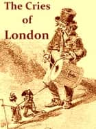 The Cries of London, Exhibiting Several of the Itinerant Traders of Antient and Modern Times [Illustrated] ebook by John Thomas Smith,J. B. Nichols, Editor