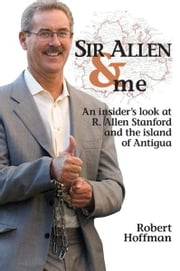 Sir Allen & Me: An Insider's Look at R. Allen Stanford and the Island of Antigua ebook by Robert Hoffman