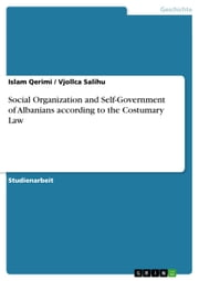Social Organization and Self-Government of Albanians according to the Costumary Law ebook by Islam Qerimi,Vjollca Salihu