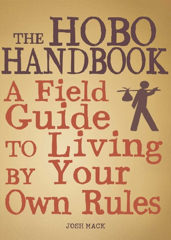 The Hobo Handbook - A Field Guide to Living by Your Own Rules ebook by Josh Mack