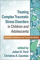 Treating Complex Traumatic Stress Disorders in Children and Adolescents ebook by Julian D. Ford, PhD,Christine A. Courtois, PhD