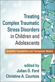 Treating Complex Traumatic Stress Disorders in Children and Adolescents - Scientific Foundations and Therapeutic Models ebook by Julian D. Ford, PhD,Christine A. Courtois, PhD