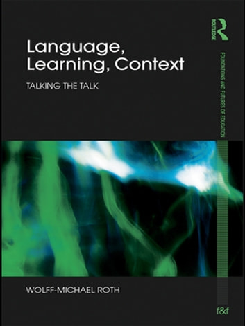 Language, Learning, Context - Talking the Talk ebook by Wolff-Michael Roth