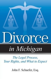 Divorce in Michigan: The Legal Process, Your Rights, and What to Expect ebook by Schaefer, John F.