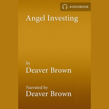 Angel Investing - The Art of Finding & Closing the Right Deals audiobook by Deaver Brown