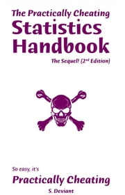 The Practically Cheating Statistics Handbook, The Sequel! (2nd Edition) ebook by S. Deviant