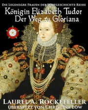 Königin Elizabeth Tudor. Der Weg zu Gloriana ebook by Laurel A. Rockefeller