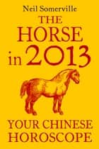 The Horse in 2013: Your Chinese Horoscope ebook by Neil Somerville