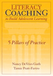 Literacy Coaching to Build Adolescent Learning - 5 Pillars of Practice ebook by Nancy DeVries Guth,Tamie Pratt-Fartro