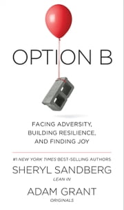 Option B - Facing Adversity, Building Resilience, and Finding Joy ebook by Sheryl Sandberg, Adam Grant