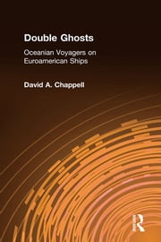 Double Ghosts: Oceanian Voyagers on Euroamerican Ships - Oceanian Voyagers on Euroamerican Ships ebook by David A. Chappell