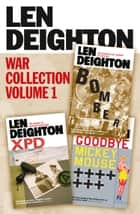 Len Deighton 3-Book War Collection Volume 1: Bomber, XPD, Goodbye Mickey Mouse ebook by Len Deighton