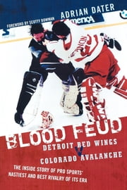Blood Feud - Detroit Red Wings v. Colorado Avalanche: The Inside Story of Pro Sports' Nastiest and Best Rivalry of Its Era ebook by Adrian Dater