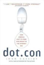Dot.Con - How America Lost Its Mind and Money in the Internet Era ebook by John Cassidy