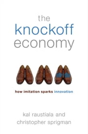 The Knockoff Economy: How Imitation Sparks Innovation ebook by Kal Raustiala,Christopher Sprigman