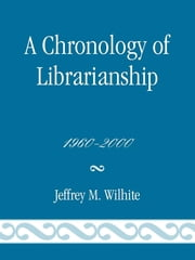 A Chronology of Librarianship, 1960-2000 ebook by Jeffrey M. Wilhite