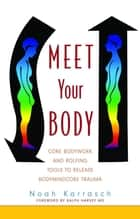 Meet Your Body - CORE Bodywork and Rolfing Tools to Release Bodymindcore Trauma ebook by Noah Karrasch