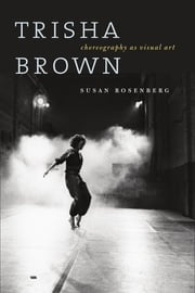 Trisha Brown - Choreography as Visual Art ebook by Susan Rosenberg