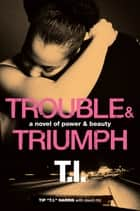 "Trouble & Triumph: A Novel of Power & Beauty ebook by Tip ""T.I."" Harris,David Ritz"