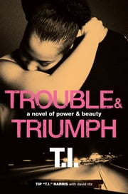 "Trouble & Triumph: A Novel of Power & Beauty - A Novel of Power & Beauty ebook by Tip ""T.I."" Harris,David Ritz"