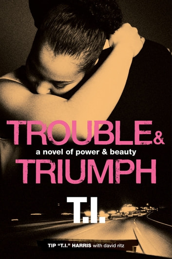 Trouble & Triumph - A Novel of Power & Beauty ebook by David Ritz,Tip 'T.I.' Harris