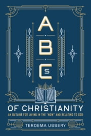 "ABCs of Christianity - An Outline for Living in the ""Now"" and Relating to God ebook by Terdema Ussery"