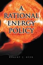 A Rational Energy Policy ebook by Robert J. Byer