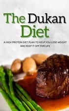 The Dukan Diet - A High Protein Diet Plan To Help You Lose Weight And Keep It Off For Life ebook by The Total Evolution