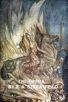 The Opera, a sketch of the development of opera, with full descriptions of all works in the modern repertory ebook by R. A. Streatfeild