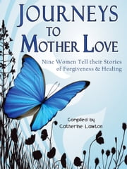 Journeys to Mother Love - Nine Women Tell their Stories of Forgiveness & Healing ebook by Catherine Lawton