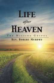 Life after Heaven - The Missing Gospel ebook by Rev. Robert Murphy