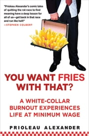 You Want Fries With That? - A White-Collar Burnout Experiences Life at Minimum Wage ebook by Prioleau Alexander