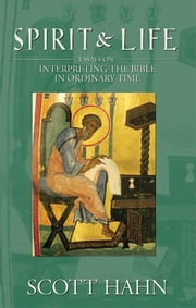 Spirit & Life: Interpreting the Bible in Ordinary Time ebook by Scott Hahn