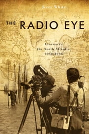 The Radio Eye - Cinema in the North Atlantic, 1958-1988 ebook by Jerry White