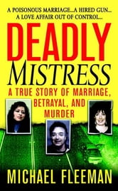 Deadly Mistress - A True Story of Marriage, Betrayal and Murder ebook by Michael Fleeman