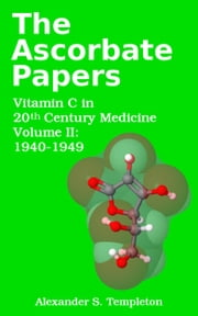 The Ascorbate Papers, volume II: 1940-1949 ebook by Alexander S. Templeton
