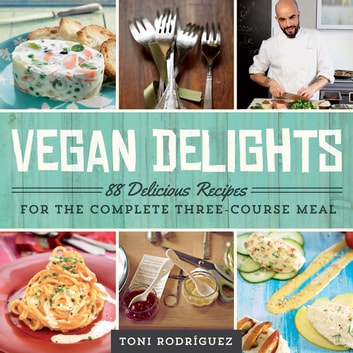 Vegan Delights - 88 Delicious Recipes for the Complete Three-Course Meal ebook by Toni Rodríguez