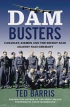 Dam Busters - Canadian Airmen and the Secret Raid Against Nazi Germany ebook by Ted Barris