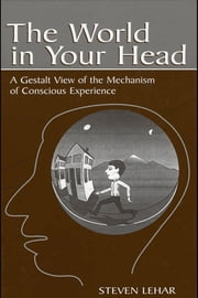 The World in Your Head: A Gestalt View of the Mechanism of Conscious Experience ebook by Lehar, Steven M.