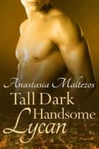 Tall Dark Handsome Lycan ebook by Anastasia Maltezos