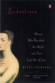 Seductress - Women Who Ravished the World and Their Lost Art of Love ebook by Elizabeth Prioleau