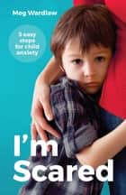 I'm Scared - 5 Easy Steps For Child Anxiety ebook by Meg Wardlaw