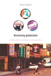Recentering Globalization - Popular Culture and Japanese Transnationalism ebook by Koichi Iwabuchi