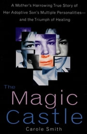 The Magic Castle - A Mother's Harrowing True Story Of Her Adoptive Son's Multiple Personalities-- And The Triumph Of Healing ebook by Carole Smith,Steven J. Kingsbury