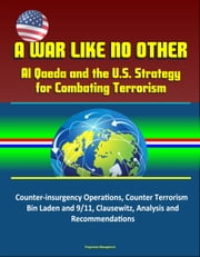 A War Like No Other: Al Qaeda and the U.S. Strategy for Combating Terrorism - Counter-insurgency Operations, Counter Terrorism, Bin Laden and 9/11, Clausewitz, Analysis and Recommendations ebook by Progressive Management