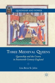 Three Medieval Queens - Queenship and the Crown in Fourteenth-Century England ebook by Lisa Benz St. John